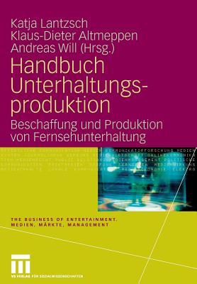 Handbuch Unterhaltungsproduktion: Beschaffung Und Produktion Von Fernsehunterhaltung - Lantzsch, Katja (Editor), and Altmeppen, Klaus-Dieter (Editor), and Will, Andreas (Editor)