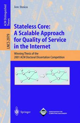 Stateless Core: A Scalable Approach for Quality of Service in the Internet: Winning Thesis of the 2001 ACM Doctoral Dissertation Competition - Stoica, Ion
