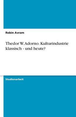 Thedor W. Adorno. Kulturindustrie Klassisch - Und Heute? - Avram, Robin