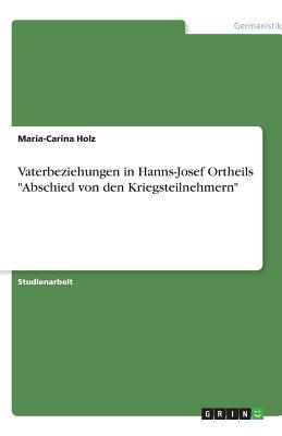 Vaterbeziehungen in Hanns-Josef Ortheils Abschied Von Den Kriegsteilnehmern - Holz, Maria-Carina