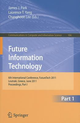Future Information Technology, Part 1: 6th International Conference, FutureTech 2011, Loutraki, Greece, June 28-30, 2011, Proceedings, Part I - Park, James P (Editor), and Yang, Laurence T (Editor), and Lee, Changhoon (Editor)