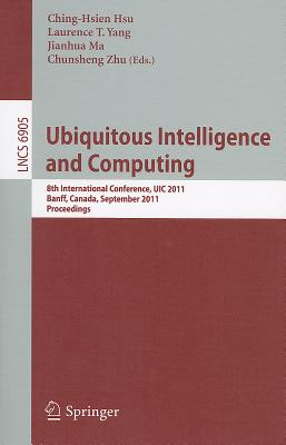 Ubiquitous Intelligence and Computing: 8th International Conference, Uic 2011, Banff, Canada, September 2-4, 2011, Proceedings - Hsu, Ching-Hsien (Editor), and Yang, Laurence T (Editor), and Ma, Jianhua (Editor)