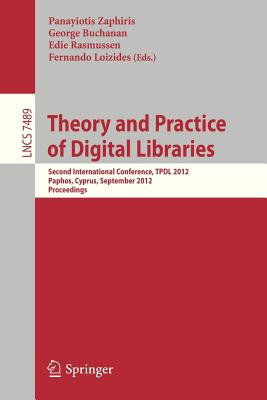Theory and Practice of Digital Libraries: Second International Conference, Tpdl 2012, Paphos, Cyprus, September 23-27, 2012, Proceedings - Zaphiris, Panayiotis (Editor), and Buchanan, George (Editor), and Rasmussen, Edie (Editor)