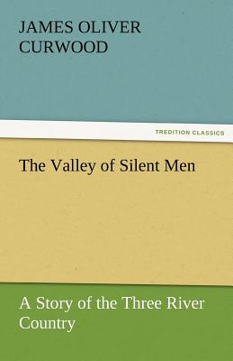 The Valley of Silent Men a Story of the Three River Country - Curwood, James Oliver