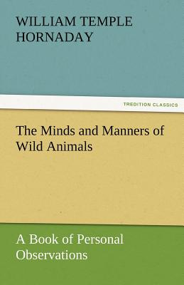 The Minds and Manners of Wild Animals a Book of Personal Observations - Hornaday, William Temple