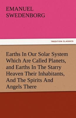 Earths in Our Solar System Which Are Called Planets, and Earths in the Starry Heaven Their Inhabitants, and the Spirits and Angels There - Swedenborg, Emanuel