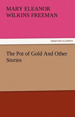 The Pot of Gold and Other Stories - Freeman, Mary Eleanor Wilkins