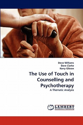 The Use of Touch in Counselling and Psychotherapy - Williams, Steve, and Clarke, Dave, and Gibson, Kerry