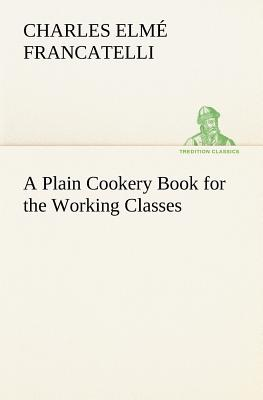 A Plain Cookery Book for the Working Classes - Francatelli, Charles Elm