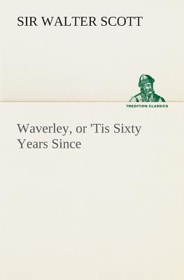 Waverley, or 'Tis Sixty Years Since - Scott, Walter, Sir
