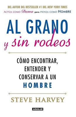 Al Grano y Sin Rodeos: Como Encontrar, Atrapar y Entender A un Hombre - Harvey, Steve, and Millner, Denene (Contributions by)