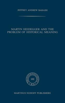 Martin Heidegger and the Problem of Historical Meaning - Barash, Jeffrey Andrew, and Barash, A Jeffrey