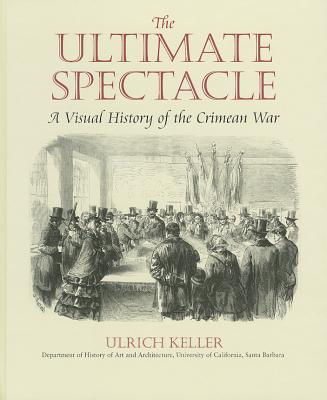 The Ultimate Spectacle: A Visual History of the Crimean War - Keller, Ulrich, and Keller Ulrich