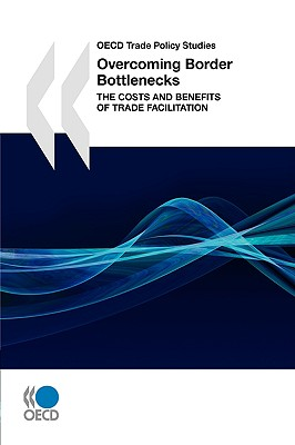 OECD Trade Policy Studies Overcoming Border Bottlenecks: The Costs and Benefits of Trade Facilitation - Oecd Publishing, Publishing