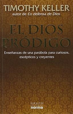 El Dios Prodigo: Ensenanzas de una Parabola Para Curiosos, Escepticos y Creyentes - Keller, Timothy, and Ochoa, Santiago (Translated by)