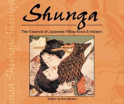 Shunga: The Essence of Japanese Pillow-Book Eroticism - Norton, Bret (Editor)