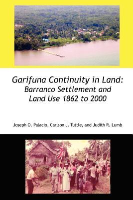 Garifuna Continuity in Land: Barranco Settlement and Land Use 1862 to 2000 - Palacio, Joseph Orlando, and Tuttle, Carlson John, and Lumb, Judith Rae