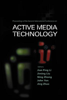 Active Media Technology - Proceedings of the Second International Conference - Li, Jian Ping (Editor), and Zhao, Jing (Editor), and Yen, John (Editor)
