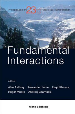 Fundamental Interactions: Proceedings of the 23rd Lake Louise Winter Institute, Lake Louise, Alberta, Canada, 18-23 February 2008 - Astbury, Alan (Editor), and Penin, Alexander (Editor), and Khanna, Faqir (Editor)
