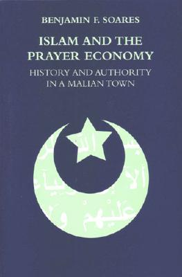 Islam and the Prayer Economy: History and Authority in a Malian Town - Soares, Benjamin F