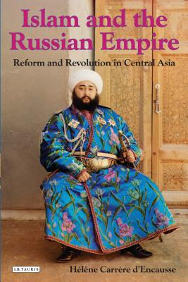 Islam and the Russian Empire: Reform and Revolution in Central Asia - D'Encausse, Helene Carrere, and Hoare, Q (Translated by)