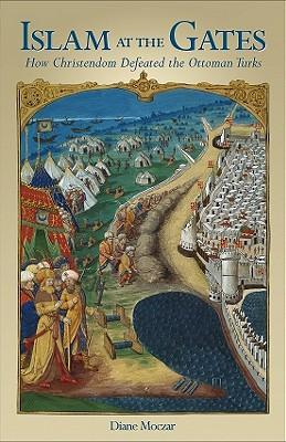 Islam at the Gates: How Christendom Defeated the Ottoman Turks - Moczar, Diane