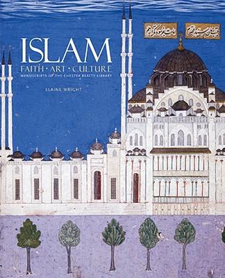 Islam: Faith, Art, Culture: Manuscripts of the Chester Beatty Library - Wright, Elaine