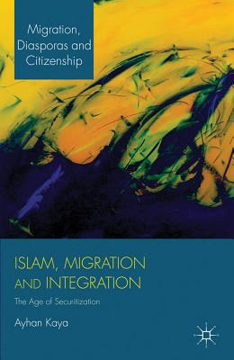 Islam, Migration and Integration: The Age of Securitization - Kaya, Ayhan