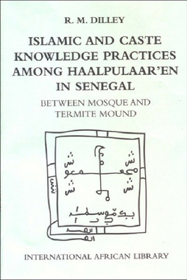 Islamic and Caste Knowledge Practices Among Haalpulaaren in Senegal: Between Mosque and Termite Mound - Dilley, Roy, Professor