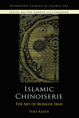 Islamic Chinoiserie: The Art of Mongol Iran - Kadoi, Yuka, Professor