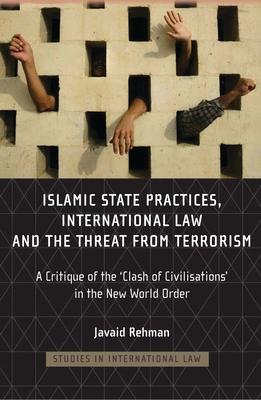 Islamic State Practices, International Law and the Threat from Terrorism: A Critique of the 'clash of Civilizations' in the New World Order - Rehman, Javaid