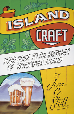 Island Craft: Your Guide to the Breweries of Vancouver Island - Stott, Jon C