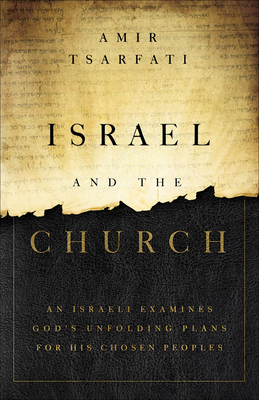 Israel and the Church: An Israeli Examines God's Unfolding Plans for His Chosen Peoples - Tsarfati, Amir