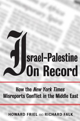 Israel-Palestine on Record: How the New York Times Misreports Conflict in the Middle East - Friel, Howard, Mr., and Falk, Richard