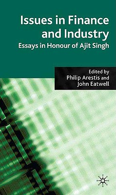 Issues in Finance and Industry: Essays in Honour of Ajit Singh - Arestis, P (Editor), and Eatwell, John, President (Editor)