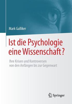 Ist Die Psychologie Eine Wissenschaft?: Ihre Krisen Und Kontroversen Von Den Anfangen Bis Zur Gegenwart - Galliker, Mark
