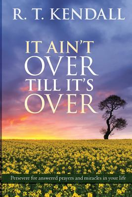 It Ain't Over Till it's Over: Persevere for Answered Prayers and Miracles in Your Life - Kendall, R T
