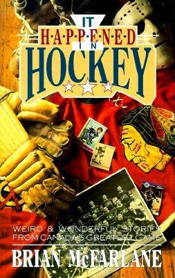 It Happened in Hockey: Weird & Wonderful Stories from Canada's Greatest Game - McFarlane, Brian