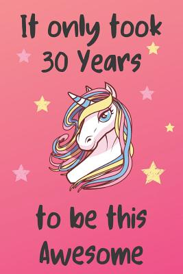 It Only Took 30 Years To Be This Awesome: Unicorn 30th Birthday Journal Present / Gift for Women & Men Pink Theme (6 x 9 - 110 Blank Lined Pages) - Publishing, Unicorn