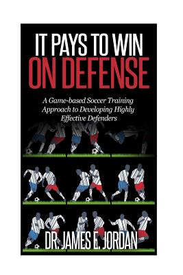 It Pays to Win on Defense: A game-based soccer approach to developing highly effective defenders - Jordan, James E