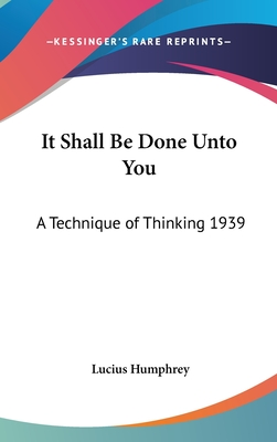 It Shall Be Done Unto You: A Technique of Thinking 1939 - Humphrey, Lucius