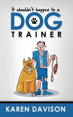 It Shouldn't Happen to a Dog Trainer: Volume 1 - Davison, Karen, and Darvid, Louise (Editor)