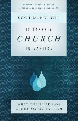 It Takes a Church to Baptize: What the Bible Says about Infant Baptism - McKnight, Scot, and Hunter, Todd, Bishop (Foreword by), and McDermott, Gerald (Afterword by)