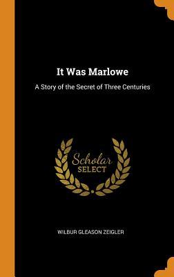 It Was Marlowe: A Story of the Secret of Three Centuries - Zeigler, Wilbur Gleason
