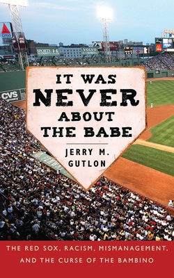 It Was Never about the Babe: The Red Sox, Racism, Mismanagement, and the Curse of the Bambino - Gutlon, Jerry M