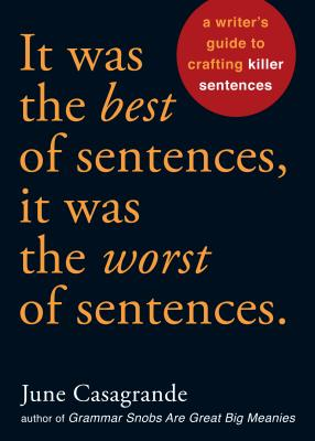 It Was the Best of Sentences, It Was the Worst of Sentences: A Writer's Guide to Crafting Killer Sentences - Casagrande, June
