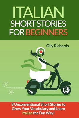 Italian Short Stories for Beginners: 8 Unconventional Short Stories to Grow Your Vocabulary and Learn Italian the Fun Way! - Richards, Olly