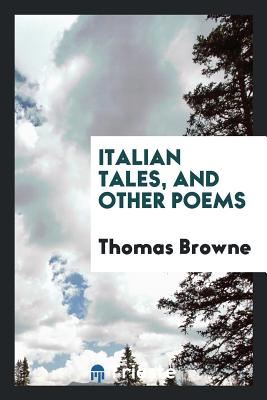 Italian Tales, and Other Poems - Browne, Thomas, Sir