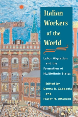 Italian Workers of the World: Labor Migration and the Formation of Multiethnic States - Gabaccia, Donna R (Editor), and Ottanelli, Fraser (Editor)