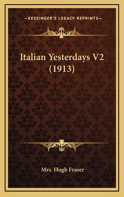 Italian Yesterdays V2 (1913) - Fraser, Mrs Hugh